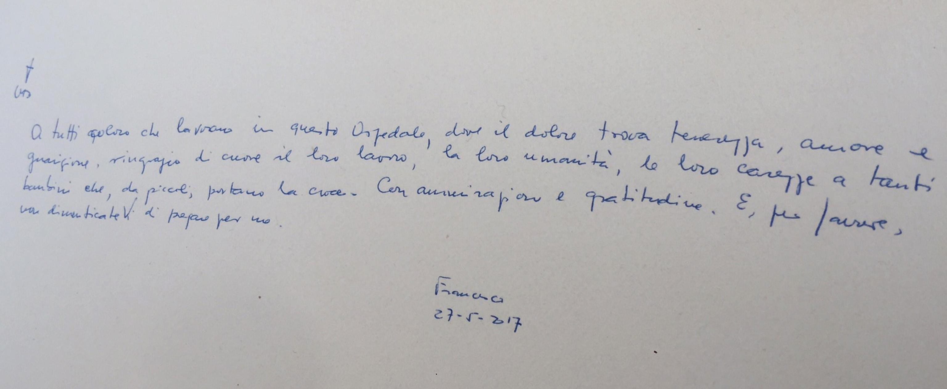 A tutti coloro che lavorano in questo Ospedale, dove il dolore trova tenerezza, amore e guarigione, ringrazio di cuore il loro lavoro, la loro umanità, le loro carezze a tanti bambini che, da piccoli, portano la croce. Con ammirazione e gratitudine. E, per favore, non dimenticateVi di pregare per me. Francesco 27-5-2017'. Lo ha scritto Papa Francesco sul Libro dell'Ospedale Pediatrico 'Giannina Gaslini' di Genova, 27 Maggio 2017. ANSA' MANUELA TULLI